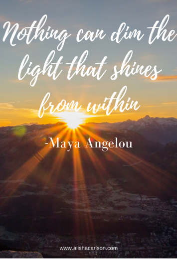 Nothing can dim the light that shines from within-Maya Angelou